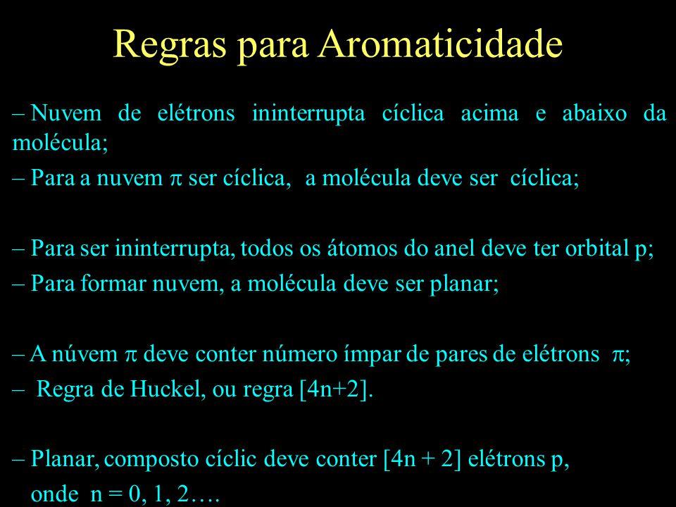 Regras para Aromaticidade – Nuvem de elétrons ininterrupta cíclica acima e abaixo da molécula; – Para a nuvem  ser cíclica, a molécula deve ser cícli