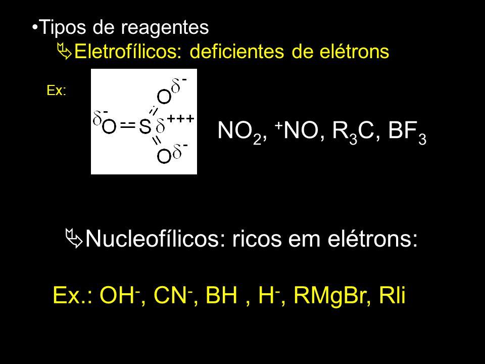 Tipos de reagentes  Eletrofílicos: deficientes de elétrons Ex: NO 2, + NO, R 3 C, BF 3  Nucleofílicos: ricos em elétrons: Ex.: OH -, CN -, BH, H -,