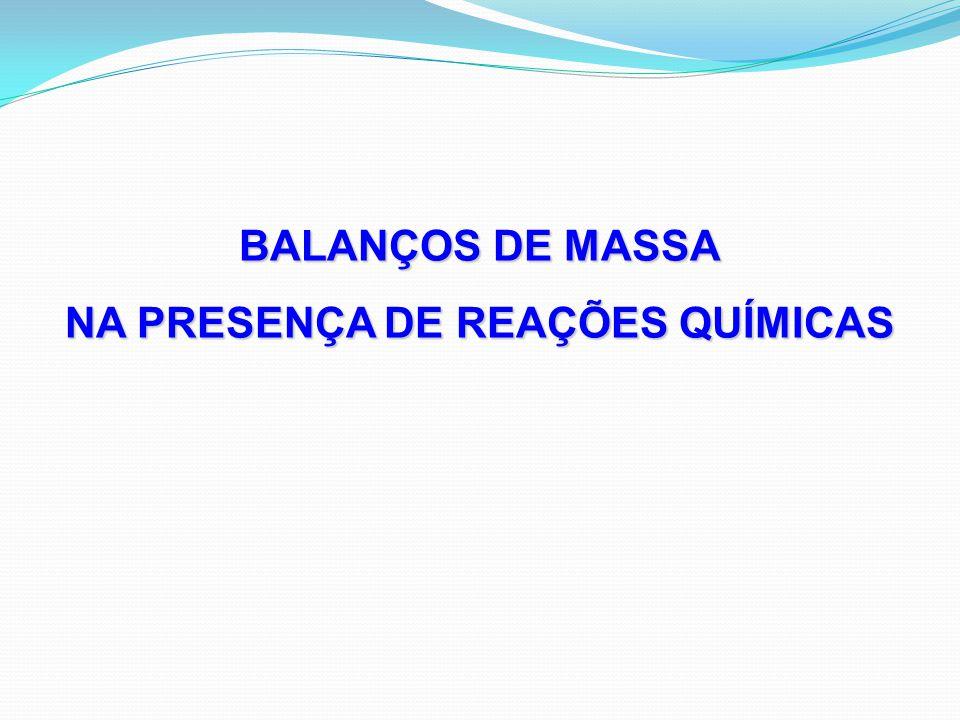 BALANÇOS DE MASSA NA PRESENÇA DE REAÇÕES QUÍMICAS