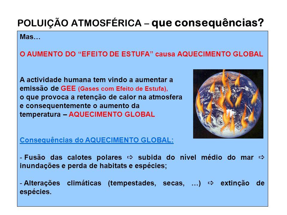 Mas… O AUMENTO DO EFEITO DE ESTUFA causa AQUECIMENTO GLOBAL A actividade humana tem vindo a aumentar a emissão de GEE (Gases com Efeito de Estufa), o que provoca a retenção de calor na atmosfera e consequentemente o aumento da temperatura – AQUECIMENTO GLOBAL Consequências do AQUECIMENTO GLOBAL: - Fusão das calotes polares  subida do nível médio do mar  inundações e perda de habitats e espécies; - Alterações climáticas (tempestades, secas, …)  extinção de espécies.