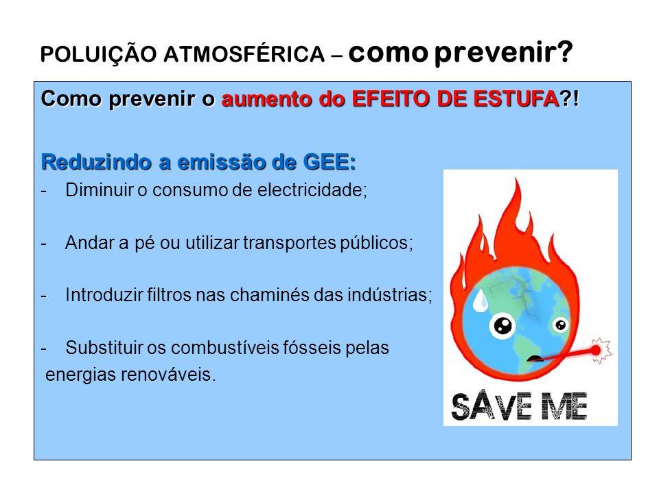 POLUIÇÃO ATMOSFÉRICA – como prevenir? Como prevenir o aumento do EFEITO DE ESTUFA?! Reduzindo a emissão de GEE: -Diminuir o consumo de electricidade;