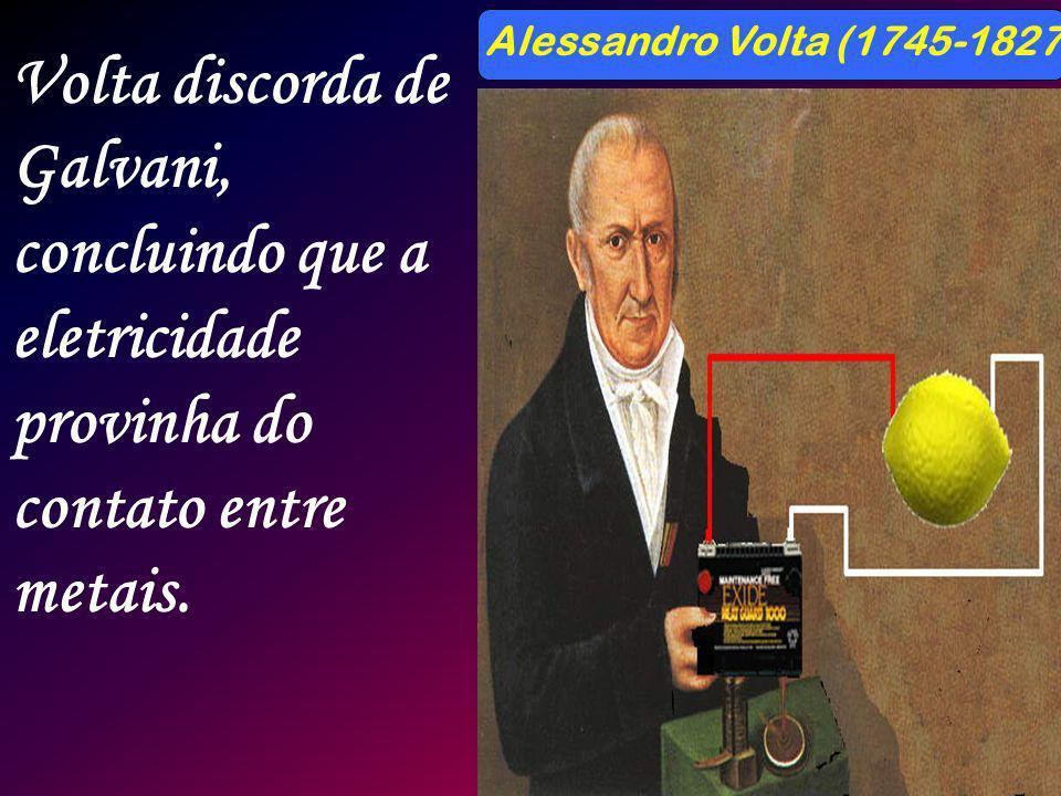 Alessandro Volta (1745-1827) Volta discorda de Galvani, concluindo que a eletricidade provinha do contato entre metais.