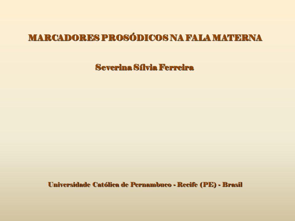 MARCADORES PROSÓDICOS NA FALA MATERNA Severina Sílvia Ferreira Universidade Católica de Pernambuco - Recife (PE) - Brasil