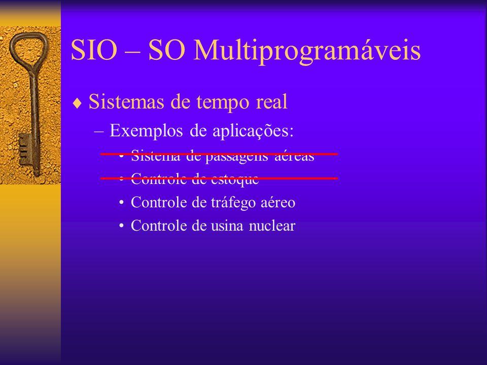 SIO – SO Multiprogramáveis  Sistemas de tempo real –Exemplos de aplicações: Sistema de passagens aéreas Controle de estoque Controle de tráfego aéreo