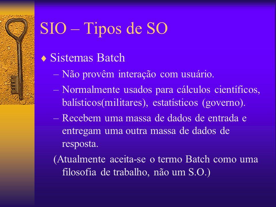 SIO – Tipos de SO  Sistemas Batch –Não provêm interação com usuário. –Normalmente usados para cálculos científicos, balísticos(militares), estatístic