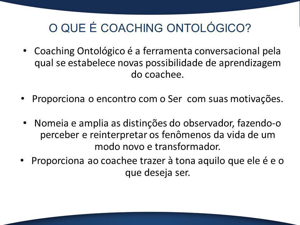 O QUE É COACHING ONTOLÓGICO? Coaching Ontológico é a ferramenta conversacional pela qual se estabelece novas possibilidade de aprendizagem do coachee.