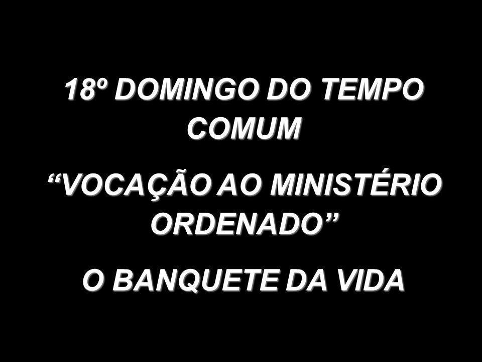 """18º DOMINGO DO TEMPO COMUM """"VOCAÇÃO AO MINISTÉRIO ORDENADO"""" O BANQUETE DA VIDA"""