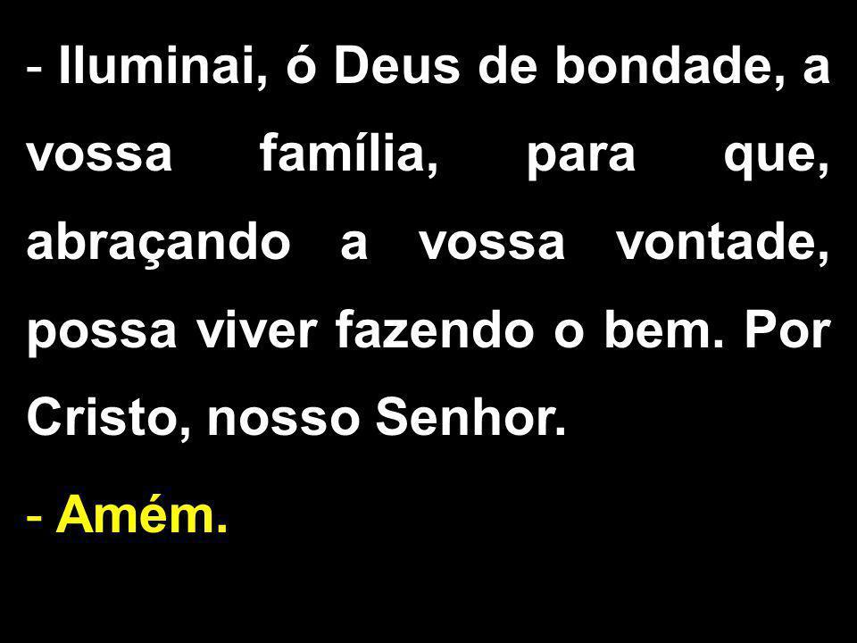 - Iluminai, ó Deus de bondade, a vossa família, para que, abraçando a vossa vontade, possa viver fazendo o bem. Por Cristo, nosso Senhor. - Amém.