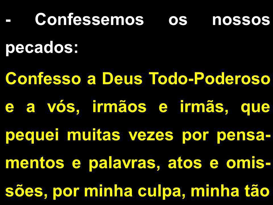 - Confessemos os nossos pecados: Confesso a Deus Todo-Poderoso e a vós, irmãos e irmãs, que pequei muitas vezes por pensa- mentos e palavras, atos e o