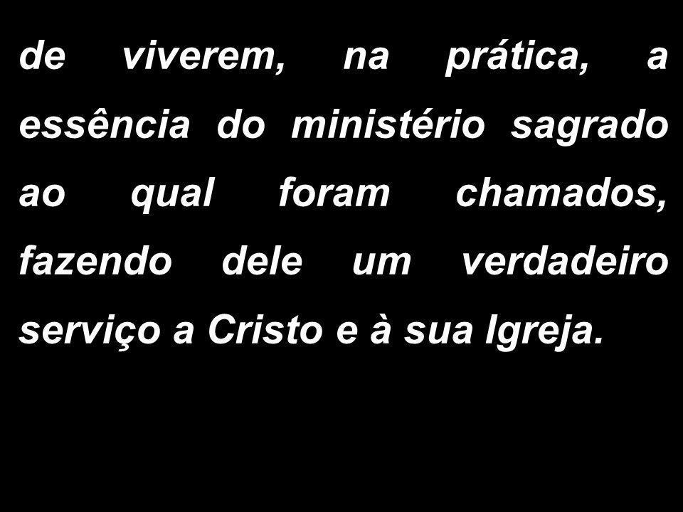 de viverem, na prática, a essência do ministério sagrado ao qual foram chamados, fazendo dele um verdadeiro serviço a Cristo e à sua Igreja.