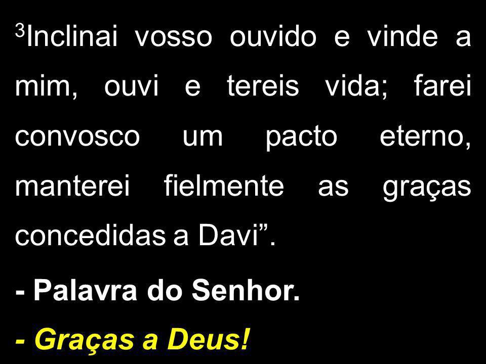 """3 Inclinai vosso ouvido e vinde a mim, ouvi e tereis vida; farei convosco um pacto eterno, manterei fielmente as graças concedidas a Davi"""". - Palavra"""