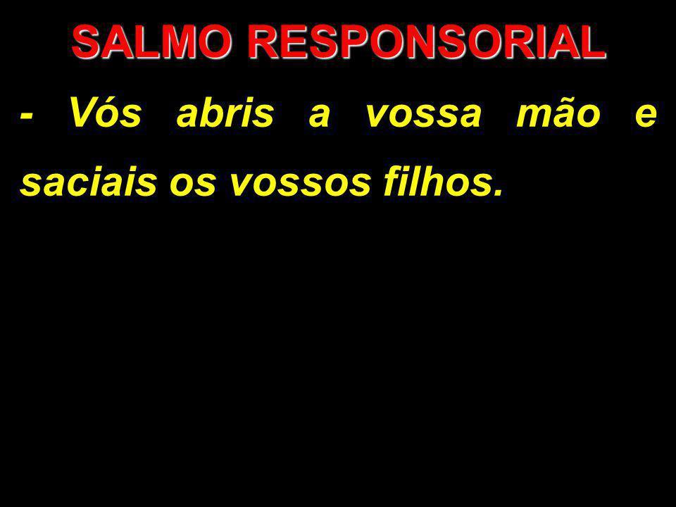 SALMO RESPONSORIAL - Vós abris a vossa mão e saciais os vossos filhos.