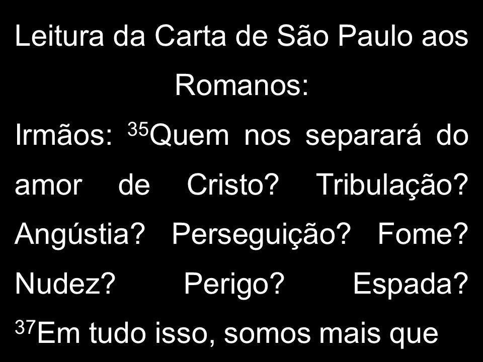 Leitura da Carta de São Paulo aos Romanos: Irmãos: 35 Quem nos separará do amor de Cristo? Tribulação? Angústia? Perseguição? Fome? Nudez? Perigo? Esp