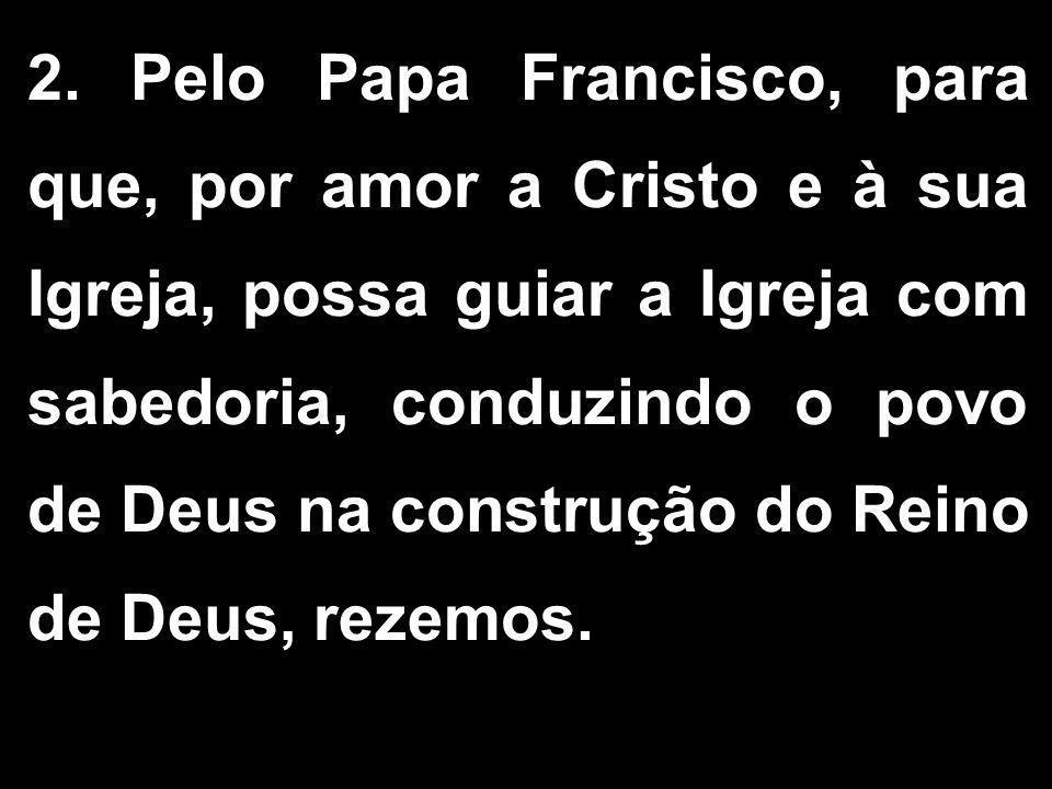 2. Pelo Papa Francisco, para que, por amor a Cristo e à sua Igreja, possa guiar a Igreja com sabedoria, conduzindo o povo de Deus na construção do Rei