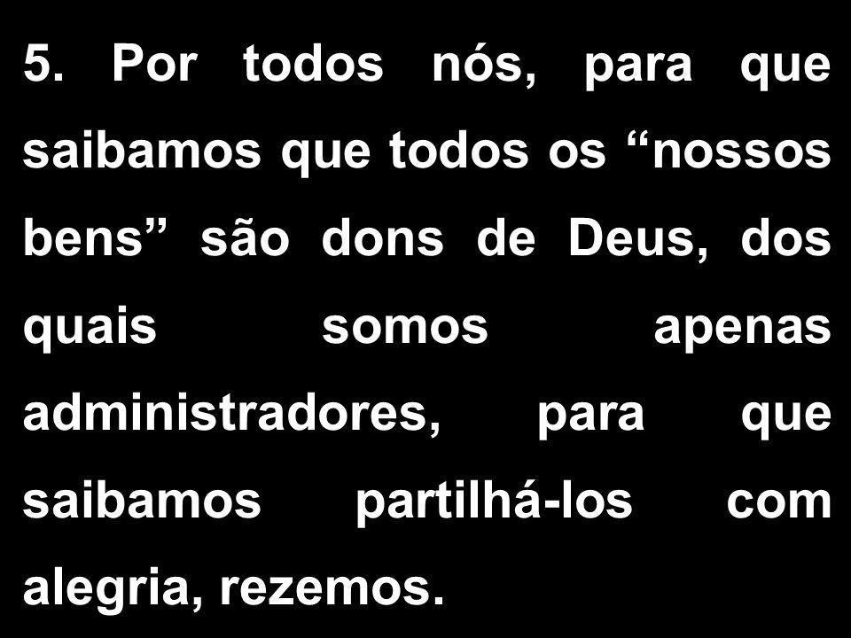 """5. Por todos nós, para que saibamos que todos os """"nossos bens"""" são dons de Deus, dos quais somos apenas administradores, para que saibamos partilhá-lo"""