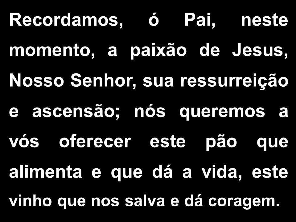 Recordamos, ó Pai, neste momento, a paixão de Jesus, Nosso Senhor, sua ressurreição e ascensão; nós queremos a vós oferecer este pão que alimenta e qu
