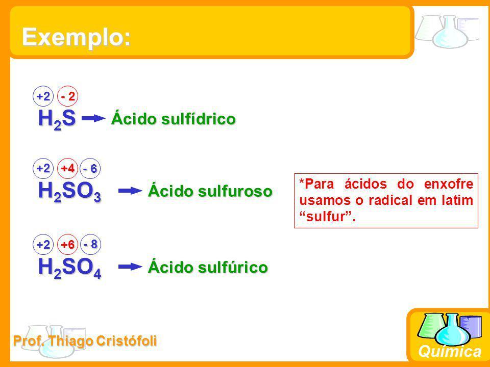 Prof. Thiago Cristófoli Química Exemplo: H2SH2SH2SH2S +2 - 2 Ácido sulfídrico H 2 SO 3 +2+4 Ácido sulfuroso H 2 SO 4 +2+6 Ácido sulfúrico - 8 *Para ác