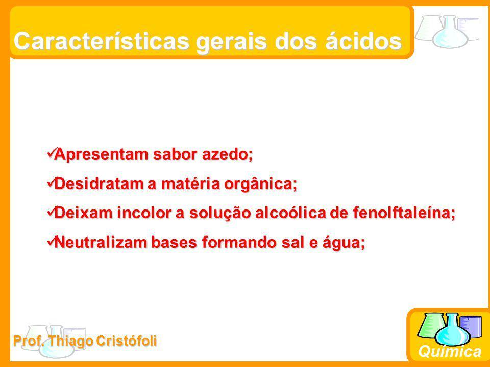 Prof. Thiago Cristófoli Química Características gerais dos ácidos Apresentam sabor azedo; Apresentam sabor azedo; Desidratam a matéria orgânica; Desid