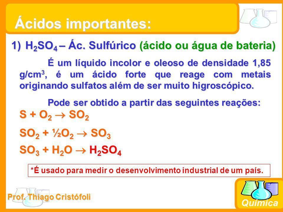Prof. Thiago Cristófoli Química Ácidos importantes: 1)H 2 SO 4 – Ác. Sulfúrico (ácido ou água de bateria) É um líquido incolor e oleoso de densidade 1