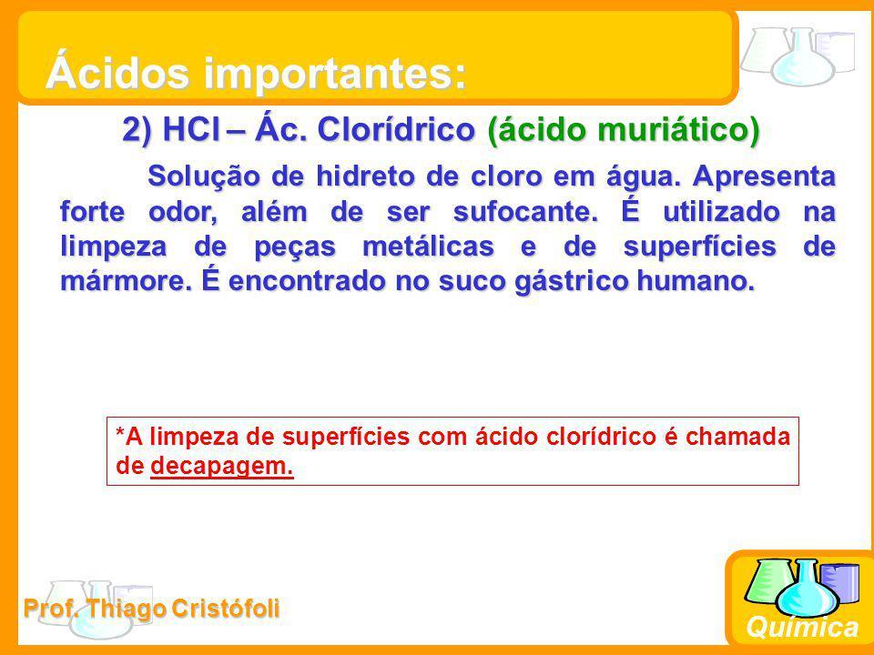 Prof. Thiago Cristófoli Química 2) HCl – Ác. Clorídrico (ácido muriático) Solução de hidreto de cloro em água. Apresenta forte odor, além de ser sufoc