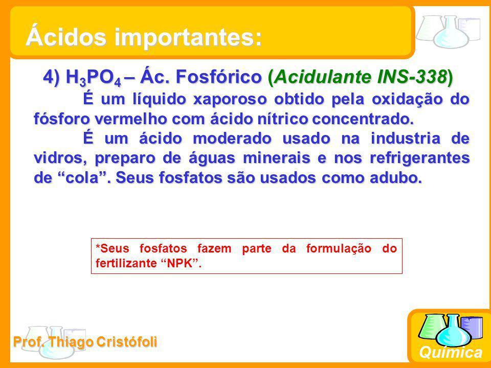 Prof. Thiago Cristófoli Química 4) H 3 PO 4 – Ác. Fosfórico (Acidulante INS-338) É um líquido xaporoso obtido pela oxidação do fósforo vermelho com ác