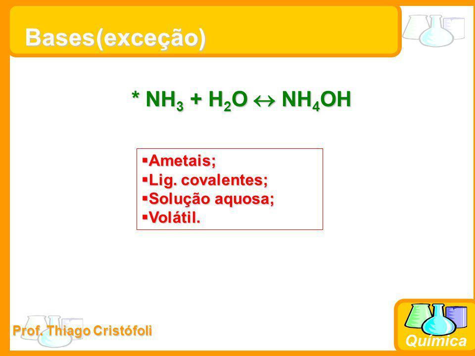 Prof. Thiago Cristófoli Química Bases * NH 3 + H 2 O  NH 4 OH  Ametais;  Lig. covalentes;  Solução aquosa;  Volátil. (exceção)