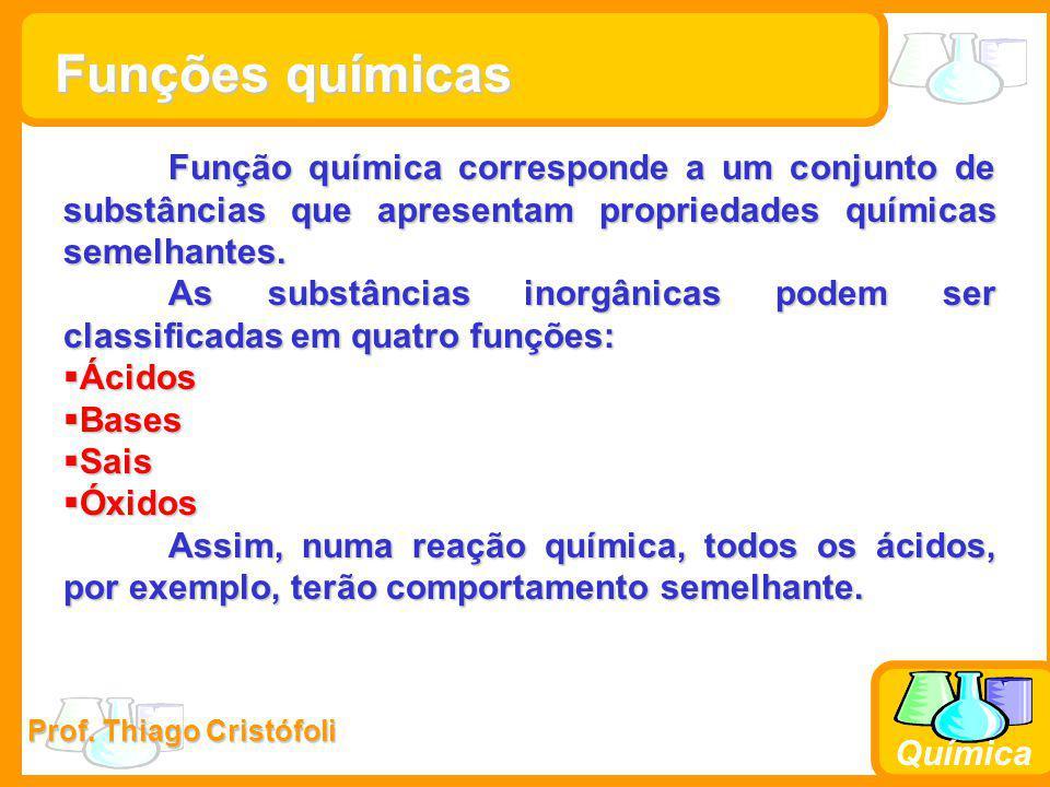 Prof. Thiago Cristófoli Química Função química corresponde a um conjunto de substâncias que apresentam propriedades químicas semelhantes. As substânci
