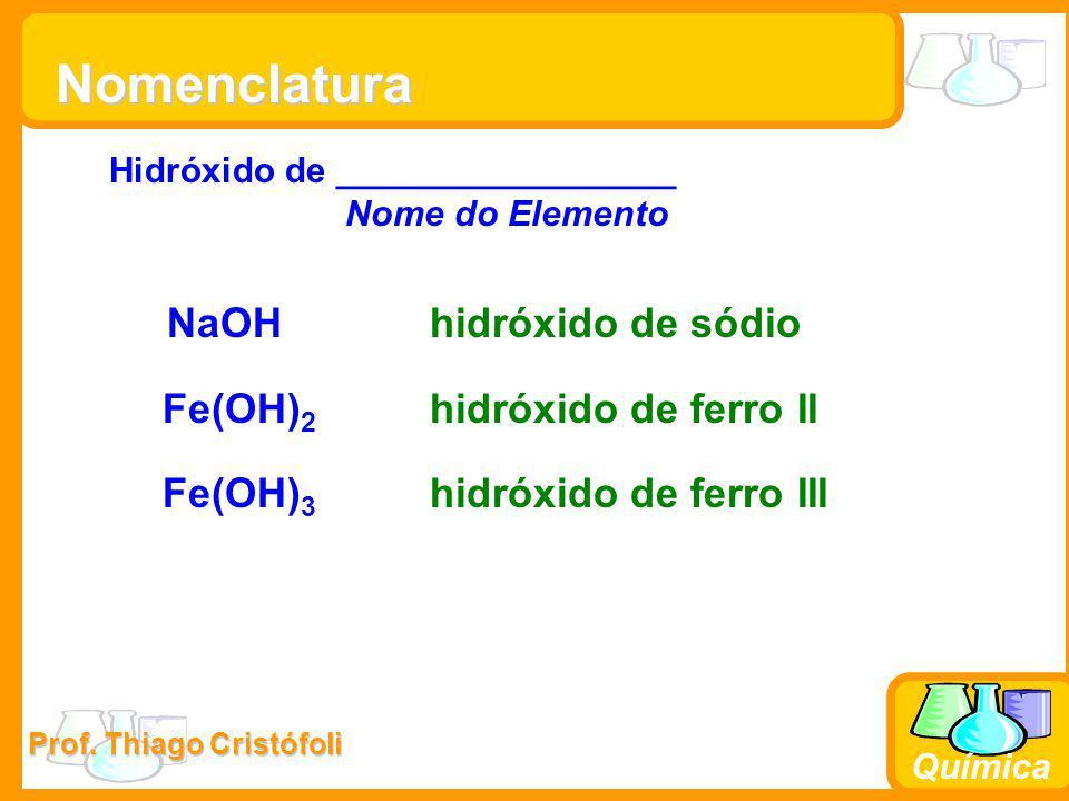 Prof. Thiago Cristófoli Química Nomenclatura Hidróxido de _________________ Nome do Elemento NaOHhidróxido de sódio Fe(OH) 2 hidróxido de ferro II Fe(