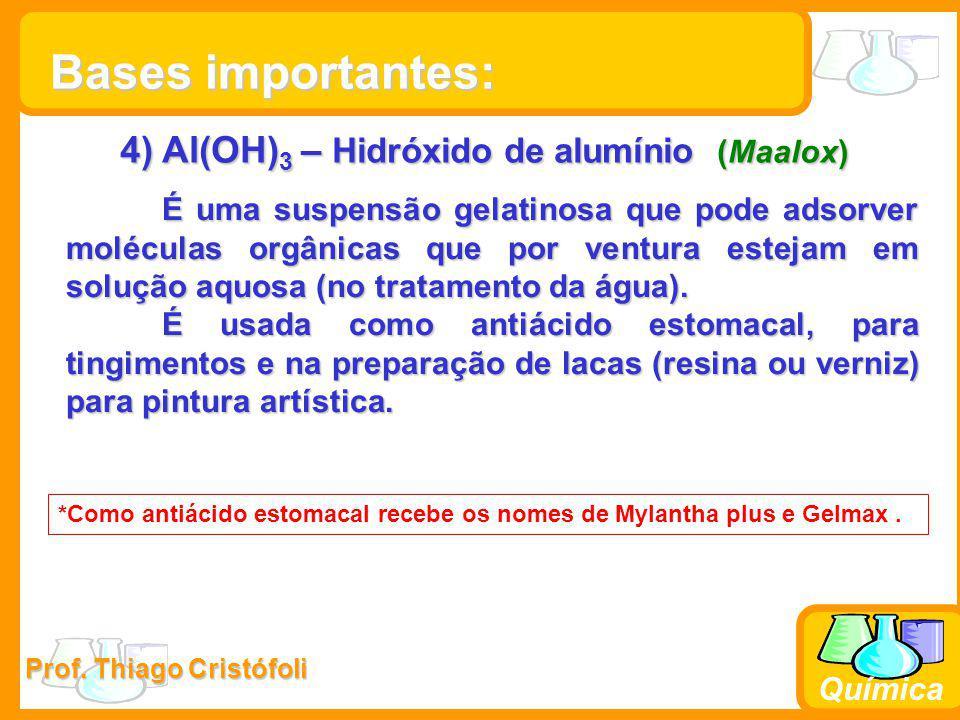 Prof. Thiago Cristófoli Química 4) Al(OH) 3 – Hidróxido de alumínio (Maalox) É uma suspensão gelatinosa que pode adsorver moléculas orgânicas que por