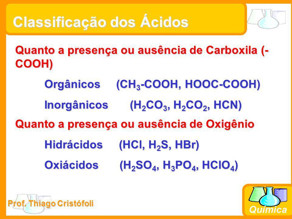 Prof. Thiago Cristófoli Química Classificação dos Ácidos Quanto a presença ou ausência de Oxigênio Hidrácidos (HCl, H 2 S, HBr) Oxiácidos (H 2 SO 4, H