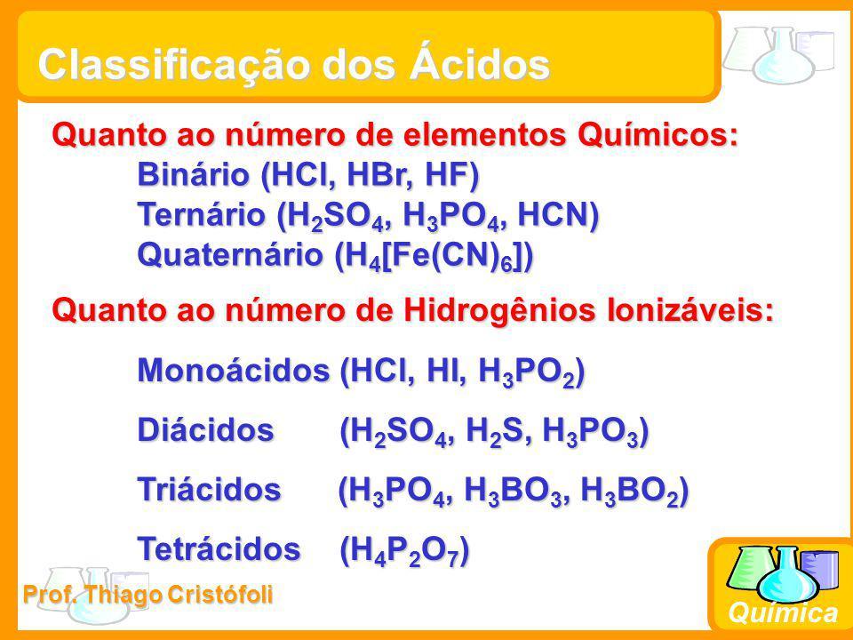 Prof. Thiago Cristófoli Química Classificação dos Ácidos Quanto ao número de elementos Químicos: Binário (HCl, HBr, HF) Ternário (H 2 SO 4, H 3 PO 4,