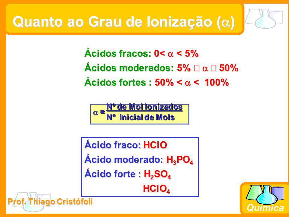 Prof. Thiago Cristófoli Química Quanto ao Grau de Ionização (  ) Ácidos fracos: 0<  < 5% Ácidos moderados: 5%   50% Ácidos fortes : 50% <  < 