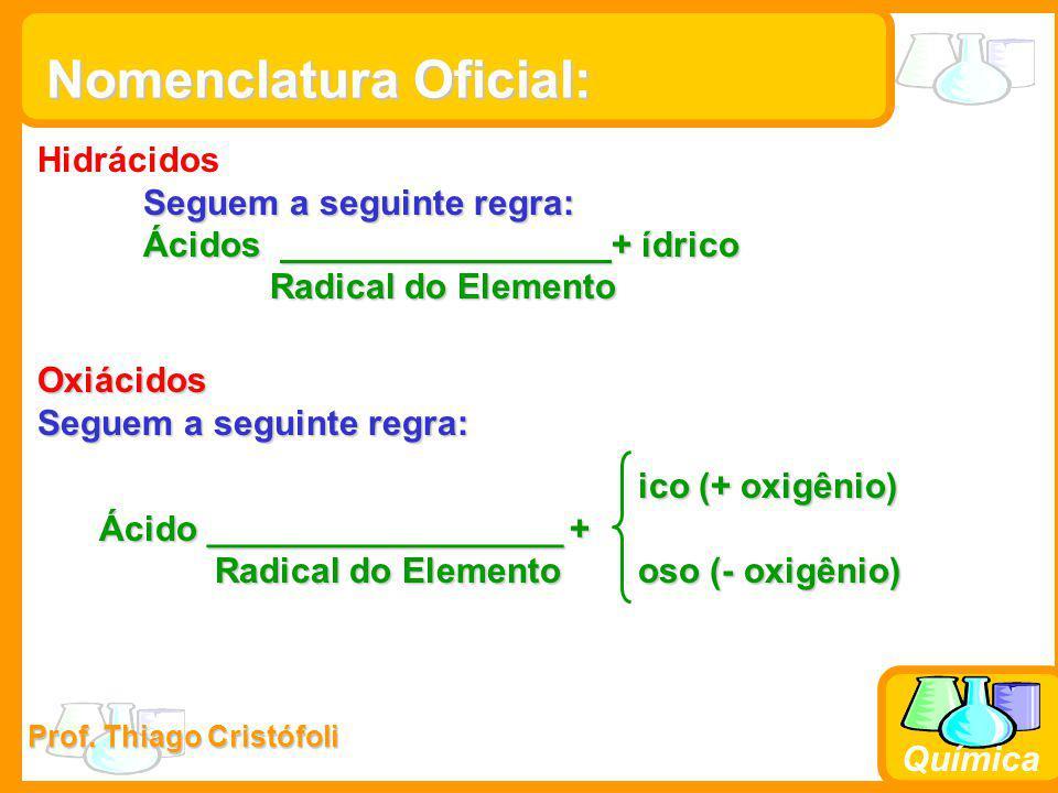 Prof. Thiago Cristófoli Química Nomenclatura Oficial: Hidrácidos Seguem a seguinte regra: Ácidos + ídrico Radical do Elemento Radical do Elemento Oxiá