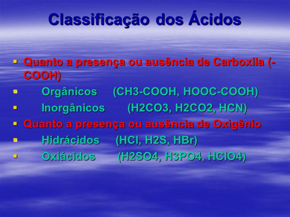 Classificação dos Ácidos  Quanto a presença ou ausência de Carboxila (- COOH)  Orgânicos (CH3-COOH, HOOC-COOH)  Inorgânicos (H2CO3, H2CO2, HCN)  Quanto a presença ou ausência de Oxigênio  Hidrácidos (HCl, H2S, HBr)  Oxiácidos (H2SO4, H3PO4, HClO4)