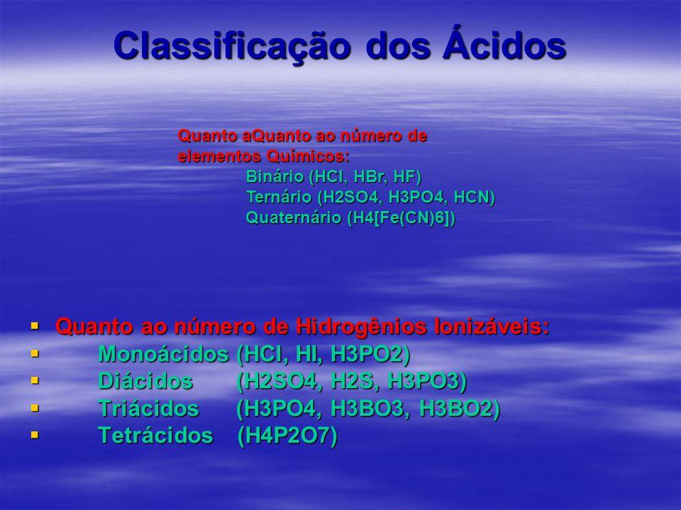 Classificação dos Ácidos  Quanto ao número de Hidrogênios Ionizáveis:  Monoácidos (HCl, HI, H3PO2)  Diácidos (H2SO4, H2S, H3PO3)  Triácidos (H3PO4, H3BO3, H3BO2)  Tetrácidos (H4P2O7) Quanto aQuanto ao número de elementos Químicos: Binário (HCl, HBr, HF) Ternário (H2SO4, H3PO4, HCN) Quaternário (H4[Fe(CN)6])