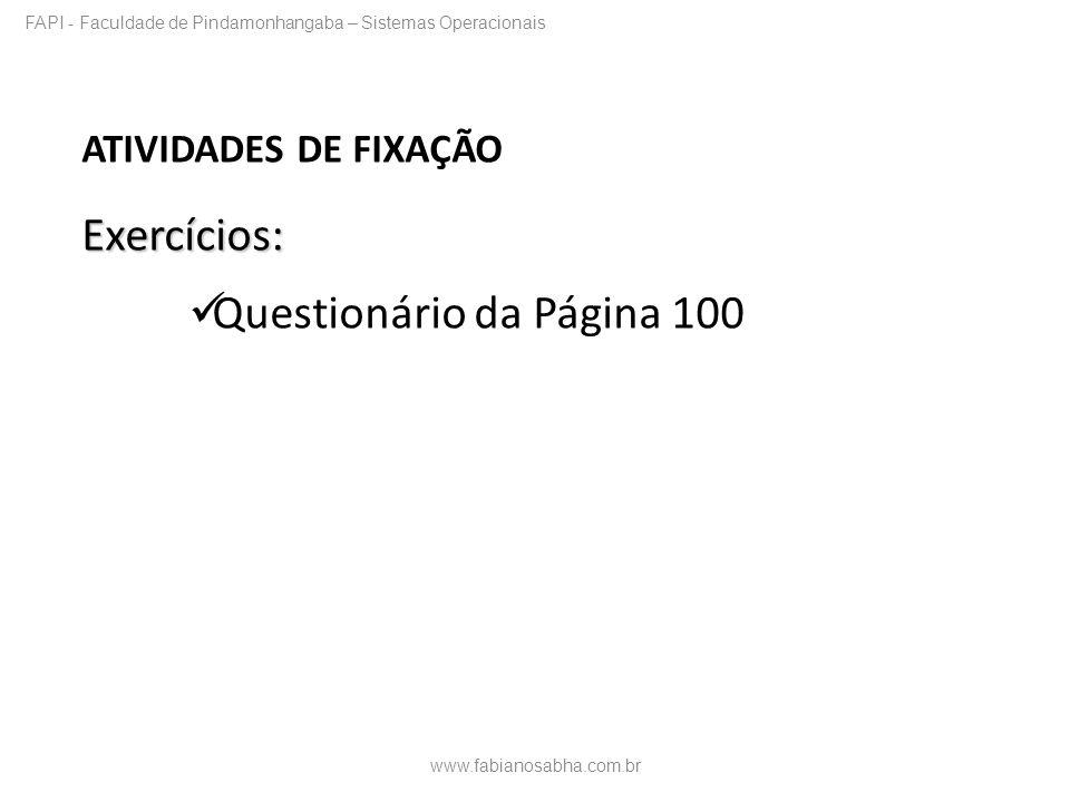 ATIVIDADES DE FIXAÇÃOExercícios: Questionário da Página 100 www.fabianosabha.com.br FAPI - Faculdade de Pindamonhangaba – Sistemas Operacionais
