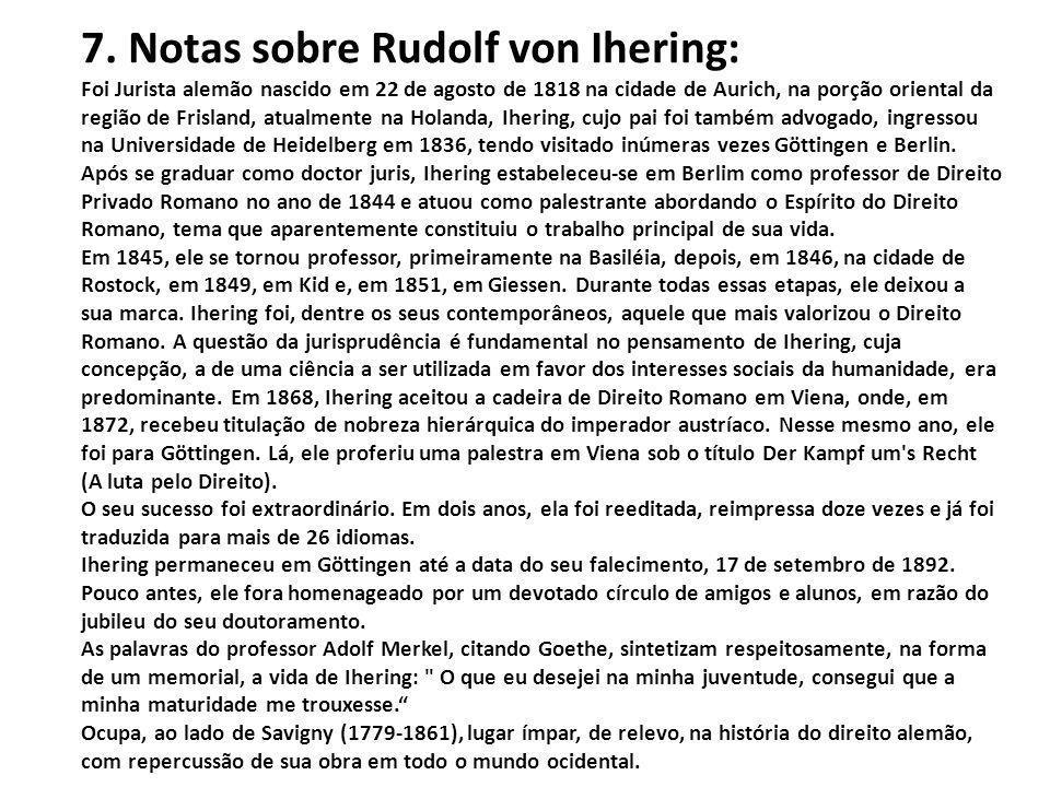 7. Notas sobre Rudolf von Ihering: Foi Jurista alemão nascido em 22 de agosto de 1818 na cidade de Aurich, na porção oriental da região de Frisland, a