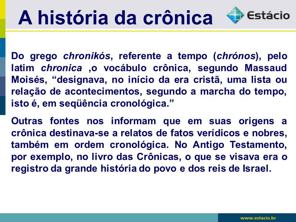 """A história da crônica Do grego chronikós, referente a tempo (chrónos), pelo latim chronica,o vocábulo crônica, segundo Massaud Moisés, """"designava, no"""