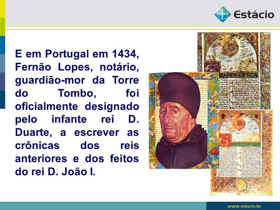 E em Portugal em 1434, Fernão Lopes, notário, guardião-mor da Torre do Tombo, foi oficialmente designado pelo infante rei D. Duarte, a escrever as crô