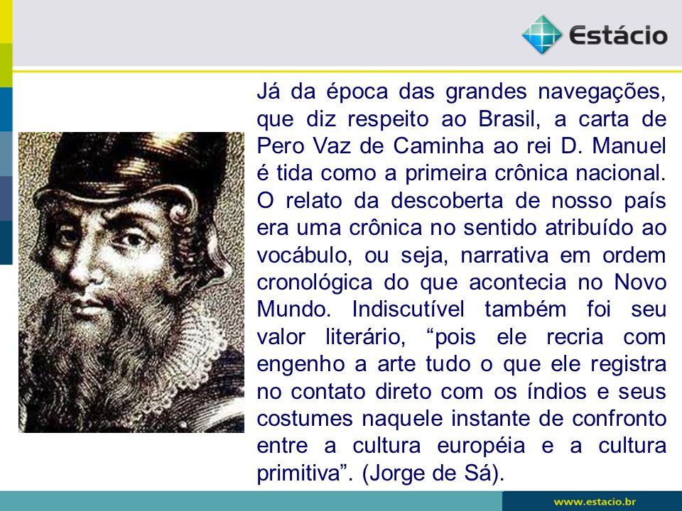 Já da época das grandes navegações, que diz respeito ao Brasil, a carta de Pero Vaz de Caminha ao rei D. Manuel é tida como a primeira crônica naciona