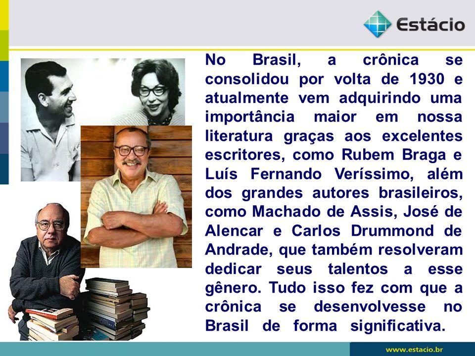No Brasil, a crônica se consolidou por volta de 1930 e atualmente vem adquirindo uma importância maior em nossa literatura graças aos excelentes escri