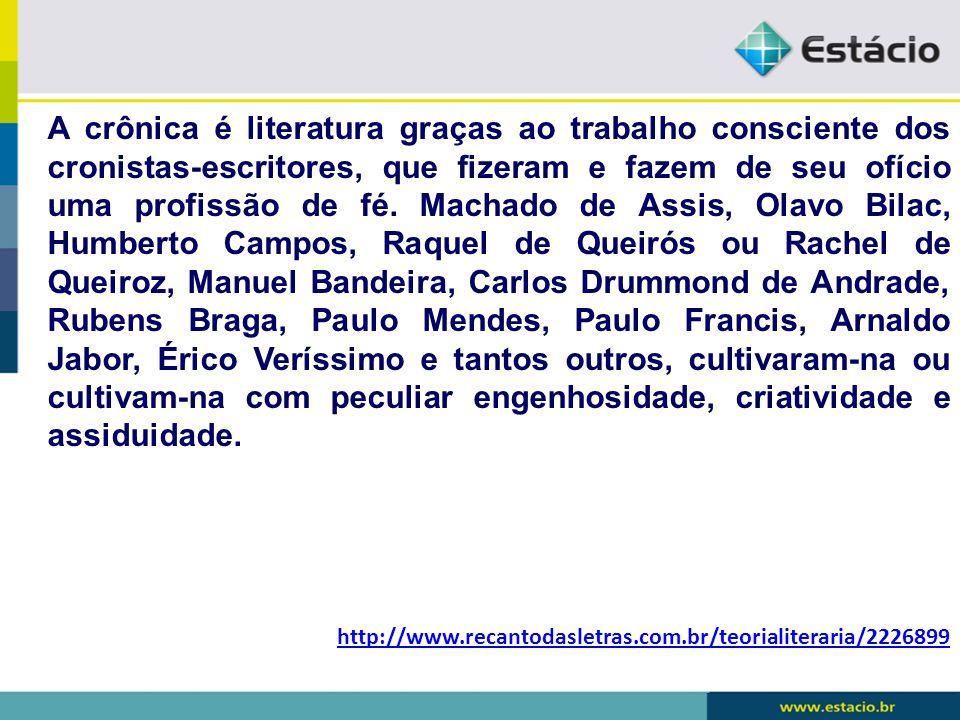 A crônica é literatura graças ao trabalho consciente dos cronistas-escritores, que fizeram e fazem de seu ofício uma profissão de fé. Machado de Assis