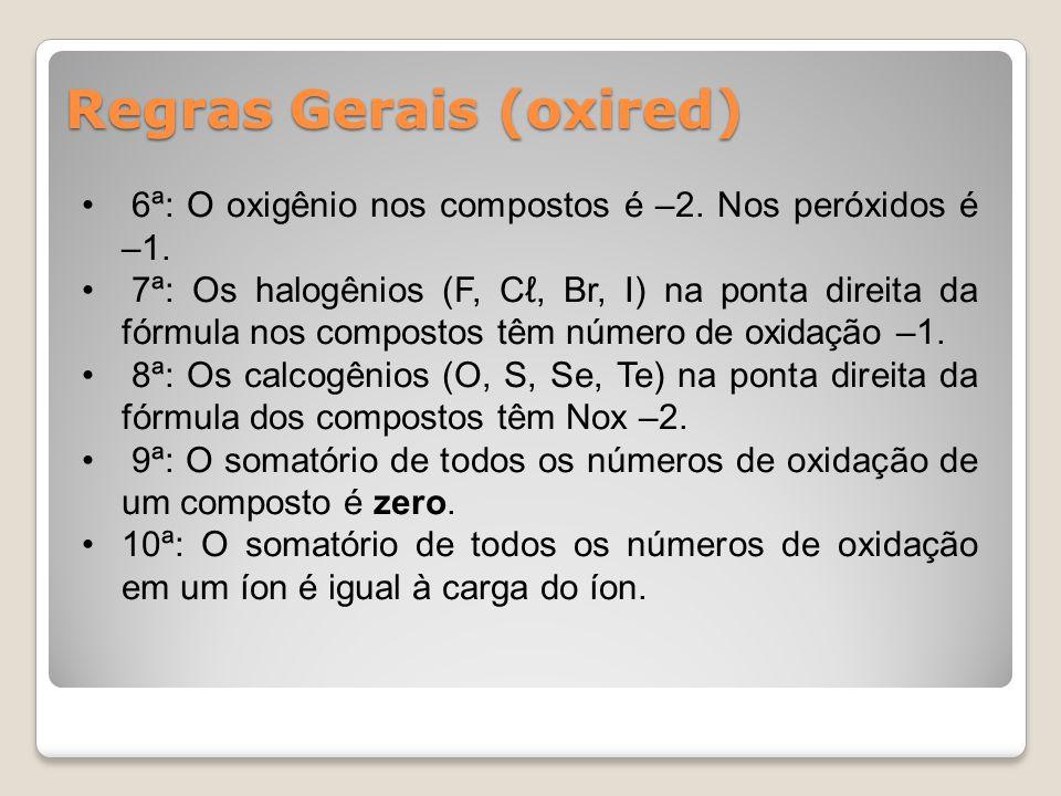 Regras Gerais (oxired) 6ª: O oxigênio nos compostos é –2. Nos peróxidos é –1. 7ª: Os halogênios (F, Cℓ, Br, I) na ponta direita da fórmula nos compost
