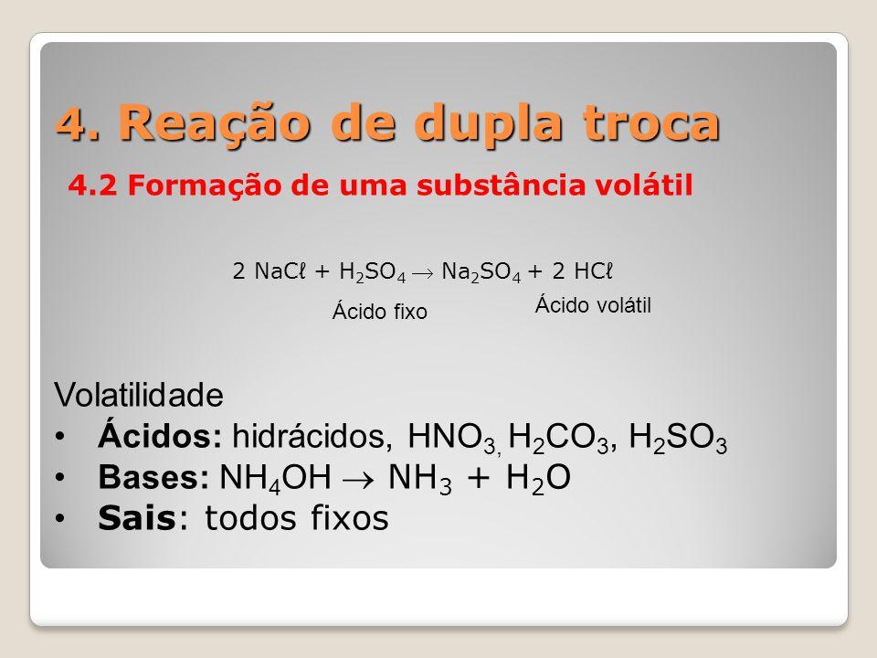 4. Reação de dupla troca 4.2 Formação de uma substância volátil Ácido fixo Ácido volátil 2 NaCℓ + H 2 SO 4  Na 2 SO 4 + 2 HCℓ Volatilidade Ácidos: hi