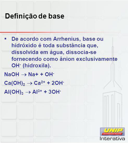 Definição de base  De acordo com Arrhenius, base ou hidróxido é toda substância que, dissolvida em água, dissocia-se fornecendo como ânion exclusivam