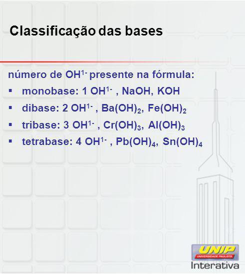 Classificação das bases número de OH 1- presente na fórmula:  monobase: 1 OH 1-, NaOH, KOH  dibase: 2 OH 1-, Ba(OH) 2, Fe(OH) 2  tribase: 3 OH 1-,