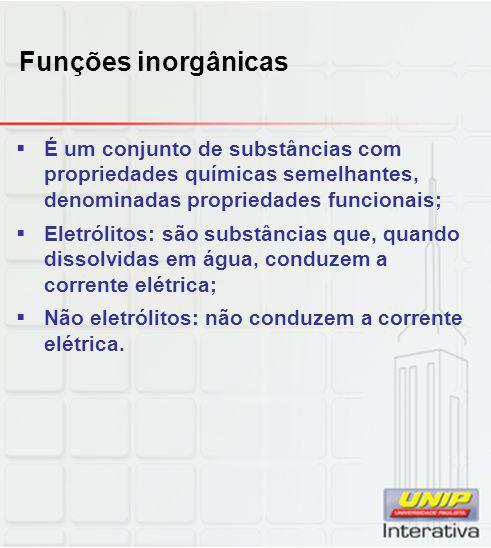 Funções inorgânicas  É um conjunto de substâncias com propriedades químicas semelhantes, denominadas propriedades funcionais;  Eletrólitos: são subs