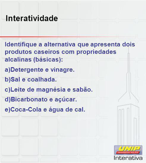 Interatividade Identifique a alternativa que apresenta dois produtos caseiros com propriedades alcalinas (básicas): a)Detergente e vinagre. b)Sal e co