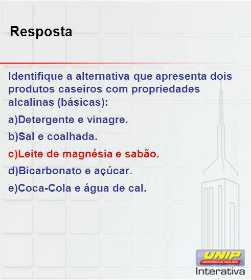 Resposta Identifique a alternativa que apresenta dois produtos caseiros com propriedades alcalinas (básicas): a)Detergente e vinagre. b)Sal e coalhada