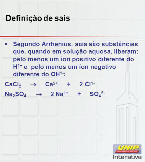 Definição de sais  Segundo Arrhenius, sais são substâncias que, quando em solução aquosa, liberam: pelo menos um íon positivo diferente do H 1+ e pel